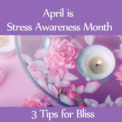 Three Tips for Bliss (Stress Awareness Month)