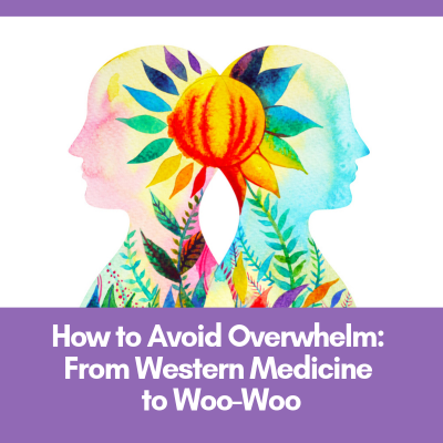 How to Avoid Overwhelm: From Western Medicine to Woo-Woo